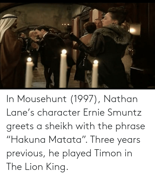 """Lion King: In Mousehunt (1997), Nathan Lane's character Ernie Smuntz greets a sheikh with the phrase """"Hakuna Matata"""". Three years previous, he played Timon in The Lion King."""