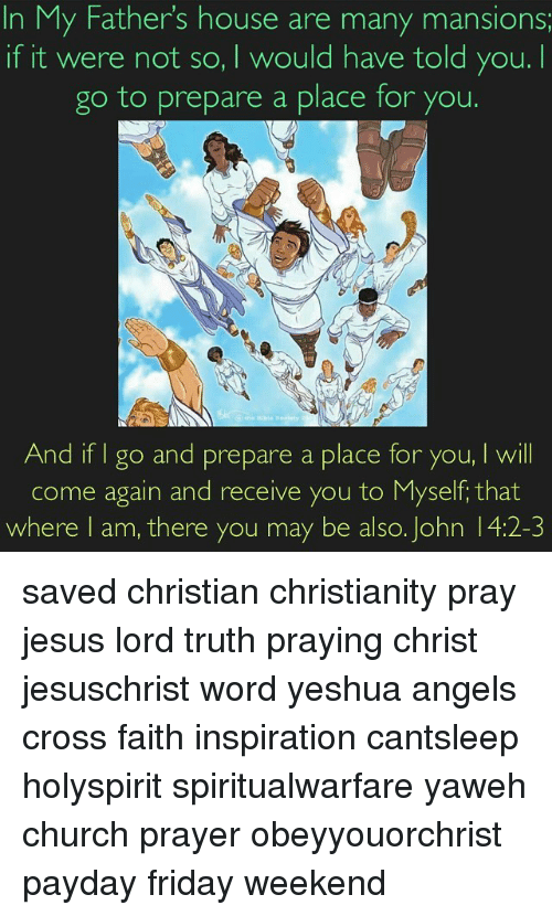 Memes, 🤖, and Payday: In My Fathers house are many mansions  if it were not so, I would have told you.  go to prepare a place for you.  And if go and prepare a place for you, I will  come again and receive you to Myself that  where I am, there you may be also. John 4:2-3 saved christian christianity pray jesus lord truth praying christ jesuschrist word yeshua angels cross faith inspiration cantsleep holyspirit spiritualwarfare yaweh church prayer obeyyouorchrist payday friday weekend