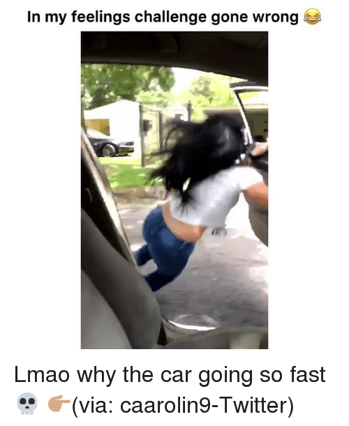 Funny, Lmao, and Twitter: In my feelings challenge gone wrong Lmao why the car going so fast 💀 👉🏽(via: caarolin9-Twitter)