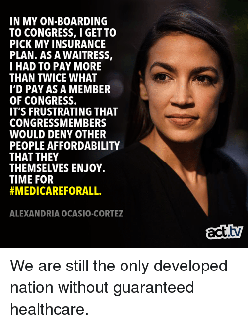 deny: IN MY ON-BOARDING  TO CONGRESS, I GET TO  PICK MY INSURANCE  PLAN. AS A WAITRESS,  I HAD TO PAY MORE  THAN TWICE WHAT  I'D PAY AS A MEMBER  OF CONGRESS.  IT'S FRUSTRATING THAT  CONGRESSMEMBERS  WOULD DENY OTHER  PEOPLE AFFORDABILITY  THAT THEY  THEMSELVES ENJOY.  TIME FOR  #MEDICAREFORALL.  ALEXANDRIA OCASIO-CORTEZ  act.tv We are still the only developed nation without guaranteed healthcare.