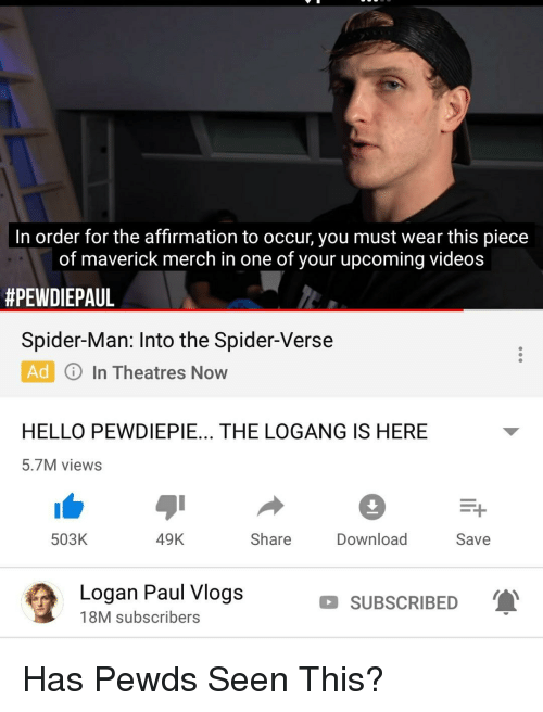 Hello, Spider, and SpiderMan: In order for the affirmation to occur, you must wear this piece  of maverick merch in one of your upcoming videos  #PEWDIEPAUL  Spider-Man: Into the Spider-Verse  Ad In Theatres Now  HELLO PEWDIEPIE... THE LOGANG IS HERE  5.7M views  503K  49K  Share  Download  Save  Logan Paul Vlogs  18M subscribers  SUBSCRIBED