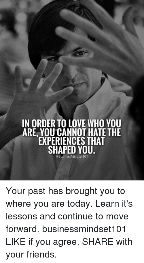 Lessoned: IN ORDER TO LOVE WHO YOU  ARE YOU CANNOT HATE THE  EXPERIENCES THAT  SHAPED YOU  @BusinessMindset 101 Your past has brought you to where you are today. Learn it's lessons and continue to move forward. businessmindset101 LIKE if you agree. SHARE with your friends.