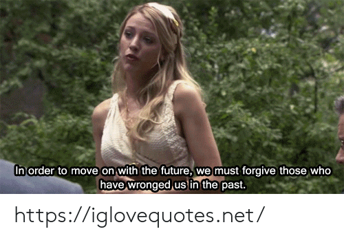 Forgive: In order to move on with the future,  we must forgive those who  have wronged us in the past. https://iglovequotes.net/