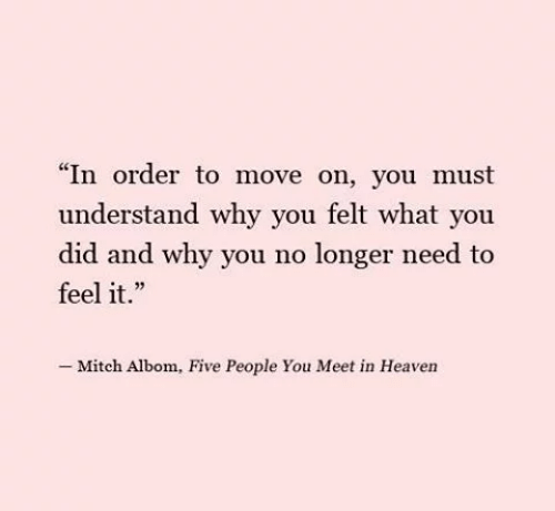 """Heaven, Why, and Mitch Albom: """"In order to move on, you must  understand why you felt what you  did and why you no longer need to  feel it.""""  -Mitch Albom, Five People You Meet in Heaven"""