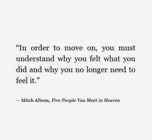 """In Heaven: """"In order to move on, you must  understand why you felt what you  did and why you no longer need to  feel it.""""  Mitch Albom, Five People You Meet in Heaven"""