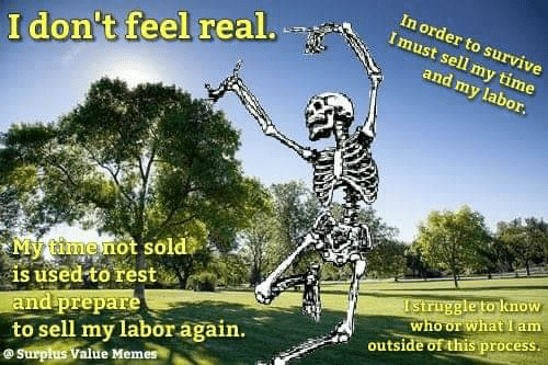 outside: In order to survive  Imust sell my time  I don't feel real.  and my labor.  My timenot sold  is used to rest  and prepare  to sell my labor again.  @Surpłus Value Memes  Istruggle to know  who or what I am  outside of this process.