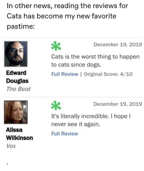 reading: In other news, reading the reviews for  Cats has become my new favorite  pastime:  December 19, 2019  Cats is the worst thing to happen  to cats since dogs.  Edward  Full Review | Original Score: 4/10  Douglas  The Beat  December 19, 2019  It's literally incredible. I hope I  never see it again.  Alissa  Full Review  Wilkinson  Vox .