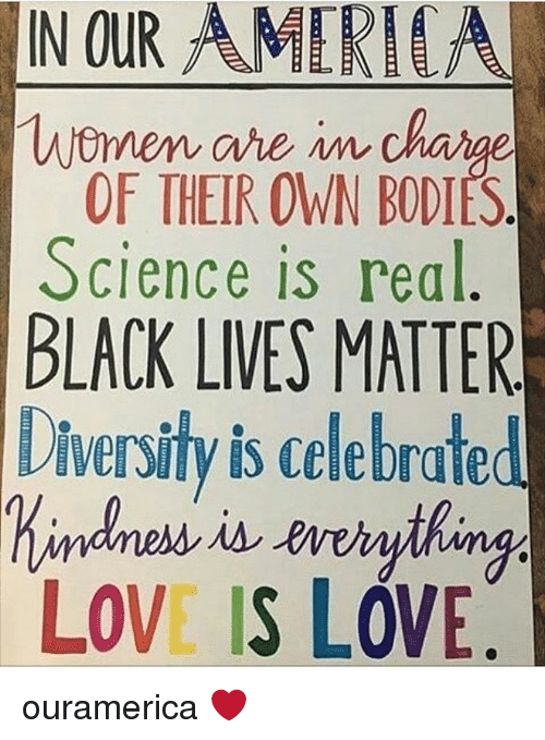 Black Live Matter: IN OUR AMERI  Women are  OF THEIR OWN BODIES  Science is real  BLACK LIVES MATTER  Diversity is celebrate  LOVE IS LOVE. ouramerica ❤️
