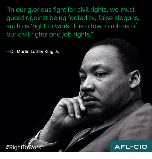 """dr martin luther king: """"In our glorious fight for civil rights, we must  guard against being fooled by false slogans,  such as right to work. It is a law to rob us of  our civil rights and job rights.""""  Dr. Martin Luther King Jr.  #Right ToWork  AFL-CIO"""