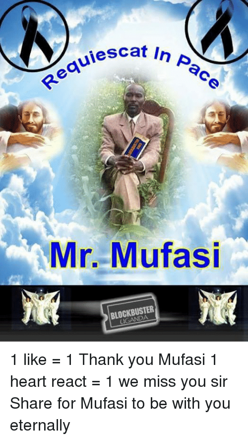 Blockbuster Uganda: In Pace  uiescat Mr. Mufasi  BLOCKBUSTER 1 like = 1 Thank you Mufasi  1 heart react = 1 we miss you sir  Share for Mufasi to be with you eternally