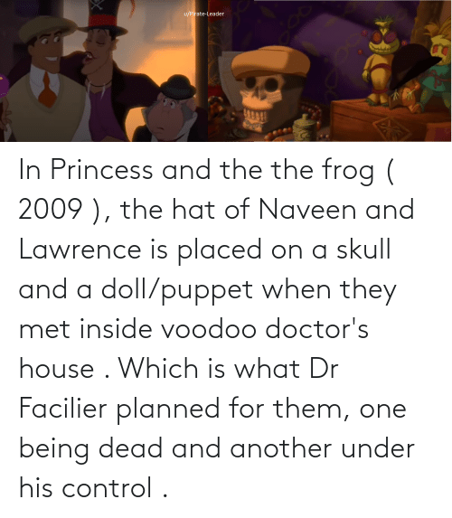 Lawrence: In Princess and the the frog ( 2009 ), the hat of Naveen and Lawrence is placed on a skull and a doll/puppet when they met inside voodoo doctor's house . Which is what Dr Facilier planned for them, one being dead and another under his control .