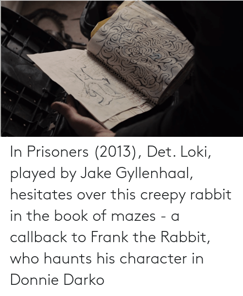 Book: In Prisoners (2013), Det. Loki, played by Jake Gyllenhaal, hesitates over this creepy rabbit in the book of mazes - a callback to Frank the Rabbit, who haunts his character in Donnie Darko