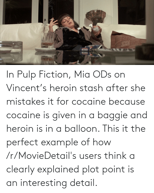 mia: In Pulp Fiction, Mia ODs on Vincent's heroin stash after she mistakes it for cocaine because cocaine is given in a baggie and heroin is in a balloon. This it the perfect example of how /r/MovieDetail's users think a clearly explained plot point is an interesting detail.