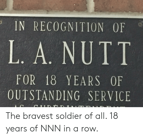 Soldier, All, and Service: IN RECOGNITION OF  L. A. NUTT  FOR 18 YEARS OF  OUTSTANDING SERVICE The bravest soldier of all. 18 years of NNN in a row.