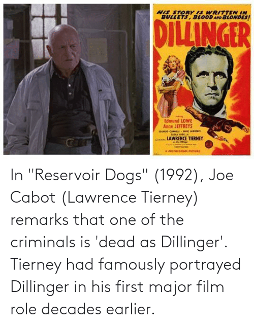 """Lawrence: In """"Reservoir Dogs"""" (1992), Joe Cabot (Lawrence Tierney) remarks that one of the criminals is 'dead as Dillinger'. Tierney had famously portrayed Dillinger in his first major film role decades earlier."""