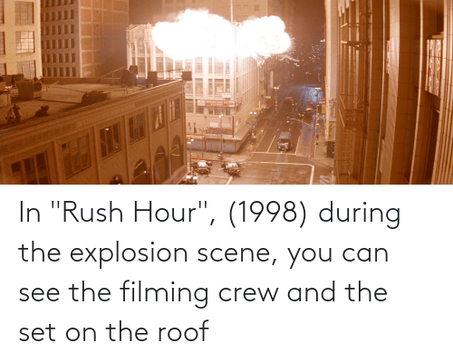 "Rush Hour, Rush, and Can: In ""Rush Hour"", (1998) during the explosion scene, you can see the filming crew and the set on the roof"