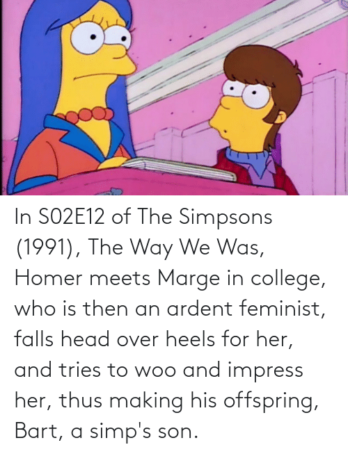 heels: In S02E12 of The Simpsons (1991), The Way We Was, Homer meets Marge in college, who is then an ardent feminist, falls head over heels for her, and tries to woo and impress her, thus making his offspring, Bart, a simp's son.