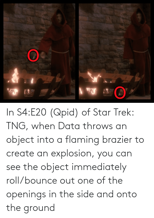 explosion: In S4:E20 (Qpid) of Star Trek: TNG, when Data throws an object into a flaming brazier to create an explosion, you can see the object immediately roll/bounce out one of the openings in the side and onto the ground