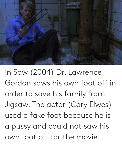 Lawrence: In Saw (2004) Dr. Lawrence Gordon saws his own foot off in order to save his family from Jigsaw. The actor (Cary Elwes) used a fake foot because he is a pussy and could not saw his own foot off for the movie.