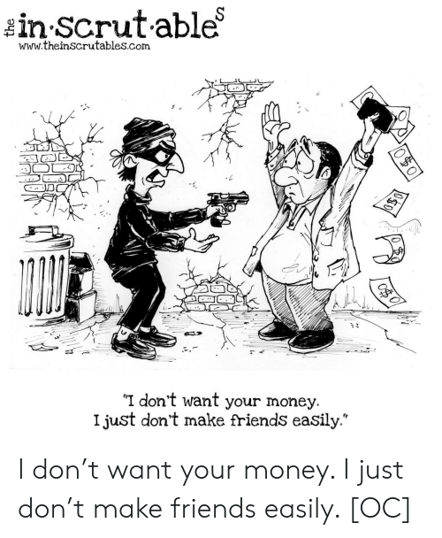 "Make Friends: in Scrutable  www.theinscrutables.com  I don't want your money.  I just don't make friends easily."" I don't want your money. I just don't make friends easily. [OC]"