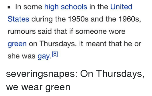 1960s: In some high schools in the United  States during the 1950s and the 1960s,  rumours said that if someone wore  green on Thursdays, it meant that he or  she was gay. severingsnapes:  On Thursdays, we wear green