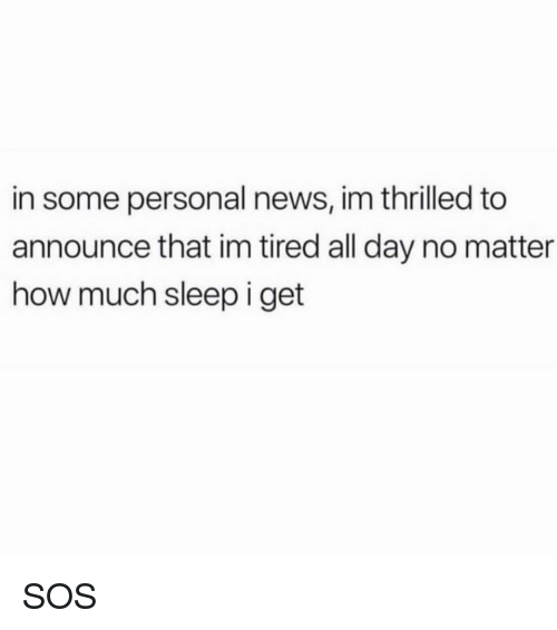 News, Girl Memes, and Sleep: in some personal news, im thrilled to  announce that im tired all day no matter  how much sleep i get SOS