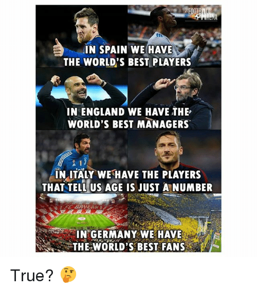 England, Memes, and True: IN SPAIN WE HAVE  THE WORLD'S BEST PLAYERS  IN ENGLAND WE HAVE THE  WORLD'S BEST MANAGERS  INLITALY WE HAVE THE PLAYERS  THAT TELL US AGE IS JUST A NUMBER  IN GERMANY WE HAVE  THE WORLD'S BEST FANS True? 🤔