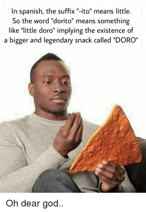"""God, Spanish, and Word: In spanish, the suffix """"-ito"""" means little.  So the word """"dorito"""" means something  like """"little doro"""" implying the existence of  a bigger and legendary snack called """"DORO Oh dear god.."""