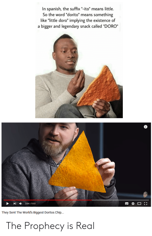 """The Prophecy: In spanish, the suffix """"-ito"""" means little.  So the word """"dorito"""" means something  like """"little doro"""" implying the existence of  a bigger and legendary snack called """"DORO""""  ▶  ,  3:04 / 5:03  They Sent The World's Biggest Doritos Chip.. The Prophecy is Real"""