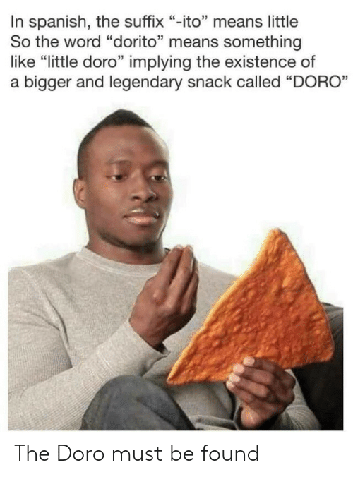 """Spanish, Word, and Means: In spanish, the suffix """"-ito"""" means little  So the word """"dorito"""" means something  like """"little doro"""" implying the existence of  a bigger and legendary snack called """"DORO"""" The Doro must be found"""