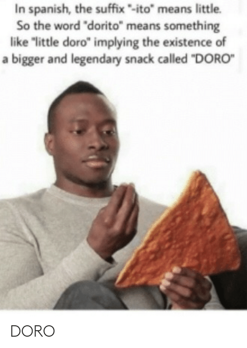 "existence: In spanish, the suffix-ito"" means little.  So the word ""dorito"" means something  like ""little doro"" implying the existence of  a bigger and legendary snack called ""DORO DORO"