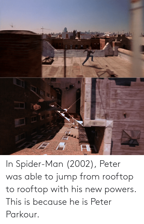 powers: In Spider-Man (2002), Peter was able to jump from rooftop to rooftop with his new powers. This is because he is Peter Parkour.
