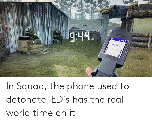 real world: In Squad, the phone used to detonate IED's has the real world time on it