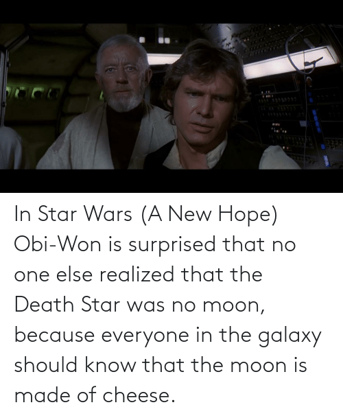 Moon: In Star Wars (A New Hope) Obi-Won is surprised that no one else realized that the Death Star was no moon, because everyone in the galaxy should know that the moon is made of cheese.