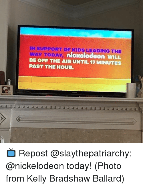 off the air: IN SUPPORT OE KIDS LEADING THE  WAY TODAY  BE OFF THE AIR UNTIL 17 MINUTES  PAST THE HOUR  nickelodeon WILL 📺 Repost @slaythepatriarchy: @nickelodeon today! (Photo from Kelly Bradshaw Ballard)