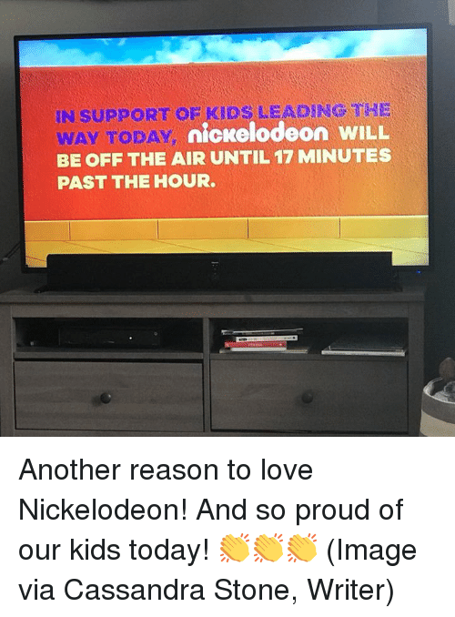 off the air: IN SUPPORT OF KIDS LEADING THE  y nickelodeon WILL  WAY TODAY  BE OFF THE AIR UNTIL 17 MINUTES  PAST THE HOUR Another reason to love Nickelodeon! And so proud of our kids today! 👏👏👏 (Image via Cassandra Stone, Writer)