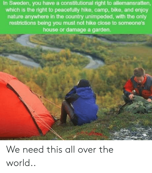 Constitutional: In Sweden, you have a constitutional right to allemansratten,  which is the right to peacefully hike, camp, bike, and enjoy  nature anywhere in the country unimpeded, with the only  restrictions being you must not hike close to someone's  house or damage a garden. We need this all over the world..