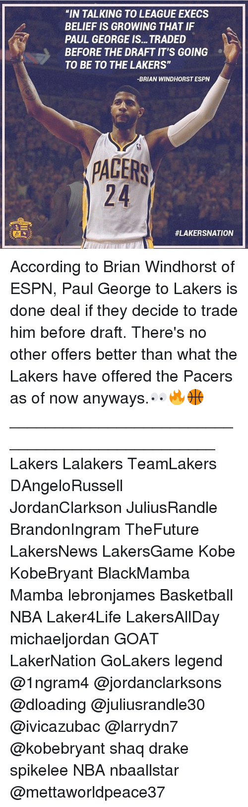 """Basketball, Drake, and Espn: """"IN TALKING TO LEAGUE EXECS  BELIEF IS GROWING THAT IF  PAUL GEORGE IS... TRADED  BEFORE THE DRAFT IT'S GOING  TO BE TO THE LAKERS""""  -BRIAN WINDHORST ESPN  PACERS  According to Brian Windhorst of ESPN, Paul George to Lakers is done deal if they decide to trade him before draft. There's no other offers better than what the Lakers have offered the Pacers as of now anyways.👀🔥🏀 ________________________________________________ Lakers Lalakers TeamLakers DAngeloRussell JordanClarkson JuliusRandle BrandonIngram TheFuture LakersNews LakersGame Kobe KobeBryant BlackMamba Mamba lebronjames Basketball NBA Laker4Life LakersAllDay michaeljordan GOAT LakerNation GoLakers legend @1ngram4 @jordanclarksons @dloading @juliusrandle30 @ivicazubac @larrydn7 @kobebryant shaq drake spikelee NBA nbaallstar @mettaworldpeace37"""