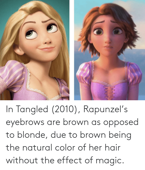 Rapunzel: In Tangled (2010), Rapunzel's eyebrows are brown as opposed to blonde, due to brown being the natural color of her hair without the effect of magic.