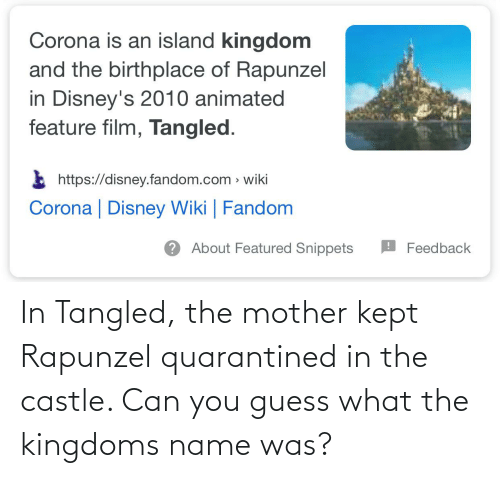 Rapunzel: In Tangled, the mother kept Rapunzel quarantined in the castle. Can you guess what the kingdoms name was?
