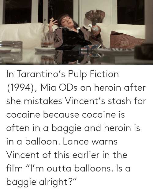 """mia: In Tarantino's Pulp Fiction (1994), Mia ODs on heroin after she mistakes Vincent's stash for cocaine because cocaine is often in a baggie and heroin is in a balloon. Lance warns Vincent of this earlier in the film """"I'm outta balloons. Is a baggie alright?"""""""