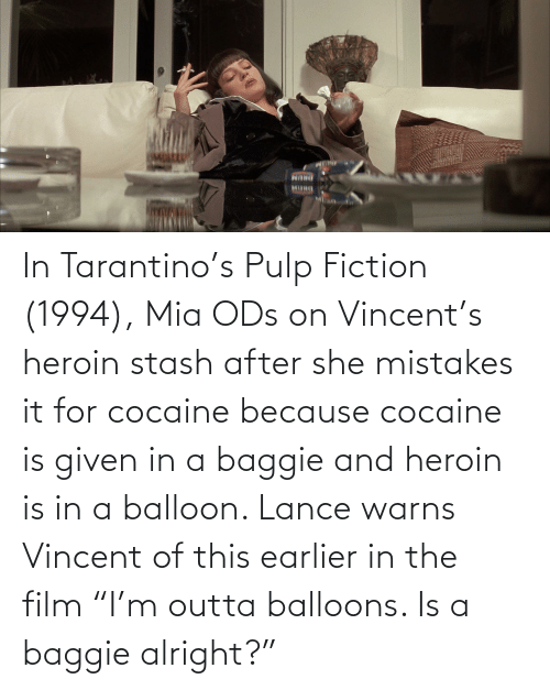 """mia: In Tarantino's Pulp Fiction (1994), Mia ODs on Vincent's heroin stash after she mistakes it for cocaine because cocaine is given in a baggie and heroin is in a balloon. Lance warns Vincent of this earlier in the film """"I'm outta balloons. Is a baggie alright?"""""""