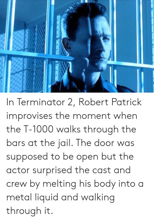 Jail, Memes, and Terminator: In Terminator 2, Robert Patrick  improvises the moment when  the T-1000 walks through the  bars at the jail. The door was  supposed to be open but the  actor surprised the cast and  crew by melting his body into a  metal liquid and walking  through it.