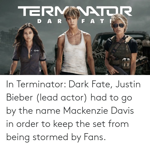mackenzie: In Terminator: Dark Fate, Justin Bieber (lead actor) had to go by the name Mackenzie Davis in order to keep the set from being stormed by Fans.
