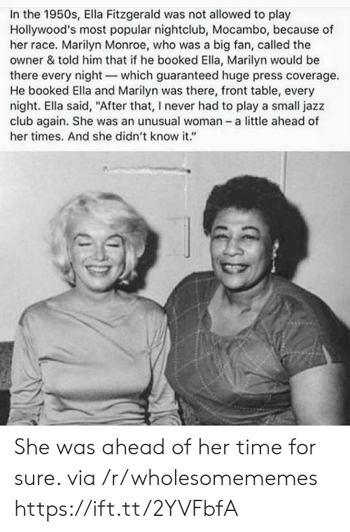 "Marilyn Monroe: In the 1950s, Ella Fitzgerald was not allowed to play  Hollywood's most popular nightclub, Mocambo, because of  her race. Marilyn Monroe, who was a big fan, called the  owner & told him that if he booked Ella, Marilyn would be  there every night-which guaranteed huge press coverage.  He booked Ella and Marilyn was there, front table, every  night. Ella said, ""After that, I never had to play a small jazz  club again. She was an unusual woman - a little ahead of  her times. And she didn't know it."" She was ahead of her time for sure. via /r/wholesomememes https://ift.tt/2YVFbfA"