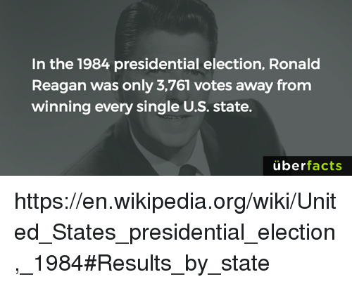 presidential elections: In the 1984 presidential election, Ronald  Reagan was only 3,761 votes away from  winning every single U.S. state.  uber  facts https://en.wikipedia.org/wiki/United_States_presidential_election,_1984#Results_by_state