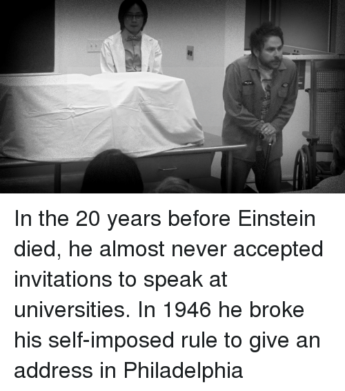 Einstein, Philadelphia, and Never: In the 20 years before Einstein died, he almost never accepted invitations to speak at universities. In 1946 he broke his self-imposed rule to give an address in Philadelphia