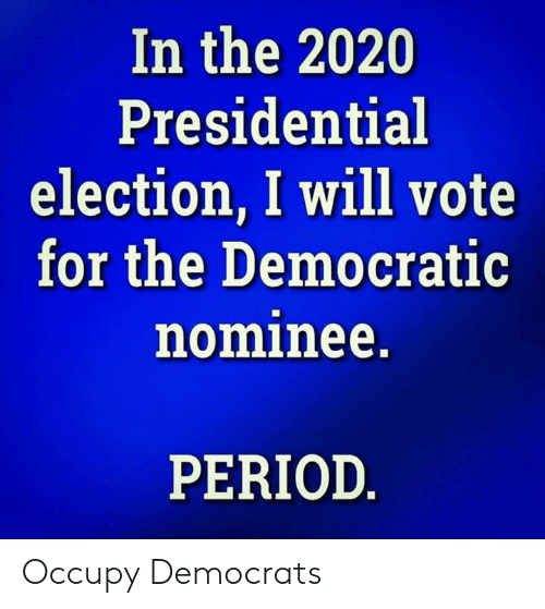 Period, Presidential Election, and Election: In the 2020  Presidential  election, I will vote  for the Democratic  nominee.  PERIOD Occupy Democrats