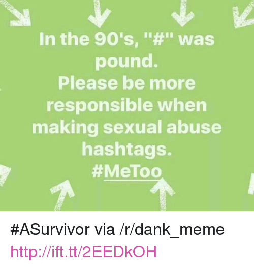"""hashtags: In the 90's, """"#"""" Was  pound.  Please be more  responsible when  making sexual abuse  hashtags.  #MeToo  if <p>#ASurvivor via /r/dank_meme <a href=""""http://ift.tt/2EEDkOH"""">http://ift.tt/2EEDkOH</a></p>"""