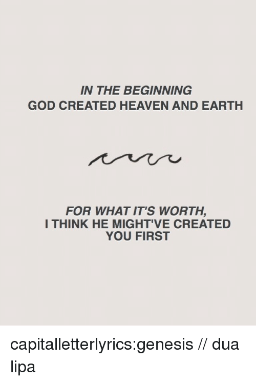 Genesis: IN THE BEGINNING  GOD CREATED HEAVEN AND EARTH  FOR WHAT IT'S WORTH,  I THINK HE MIGHT'VE CREATED  YOU FIRST capitalletterlyrics:genesis // dua lipa